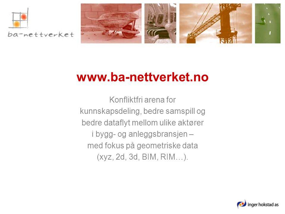 www.ba-nettverket.no Konfliktfri arena for kunnskapsdeling, bedre samspill og bedre dataflyt mellom ulike aktører i bygg- og anleggsbransjen – med fokus på geometriske data (xyz, 2d, 3d, BIM, RIM…).