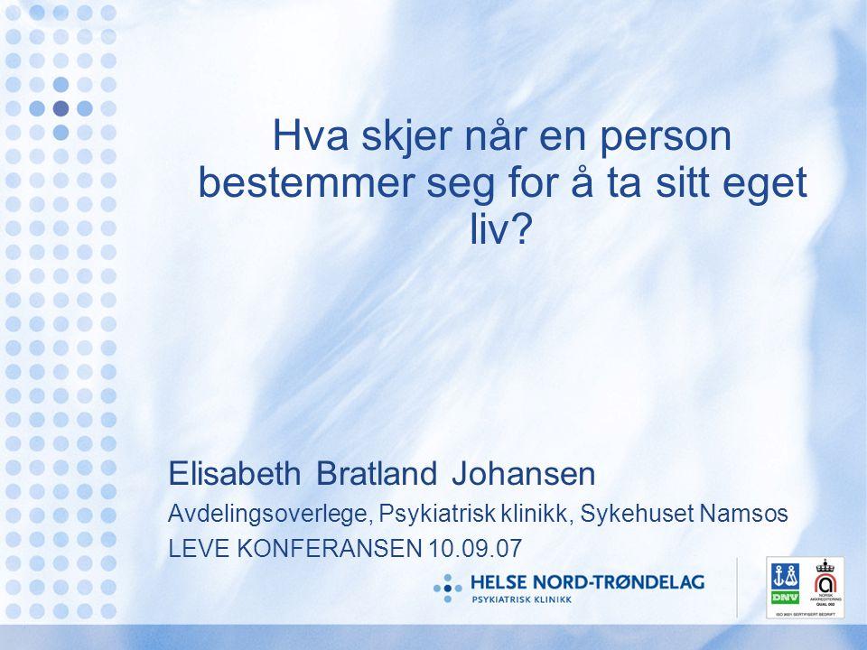 Hva skjer når en person bestemmer seg for å ta sitt eget liv? Elisabeth Bratland Johansen Avdelingsoverlege, Psykiatrisk klinikk, Sykehuset Namsos LEV