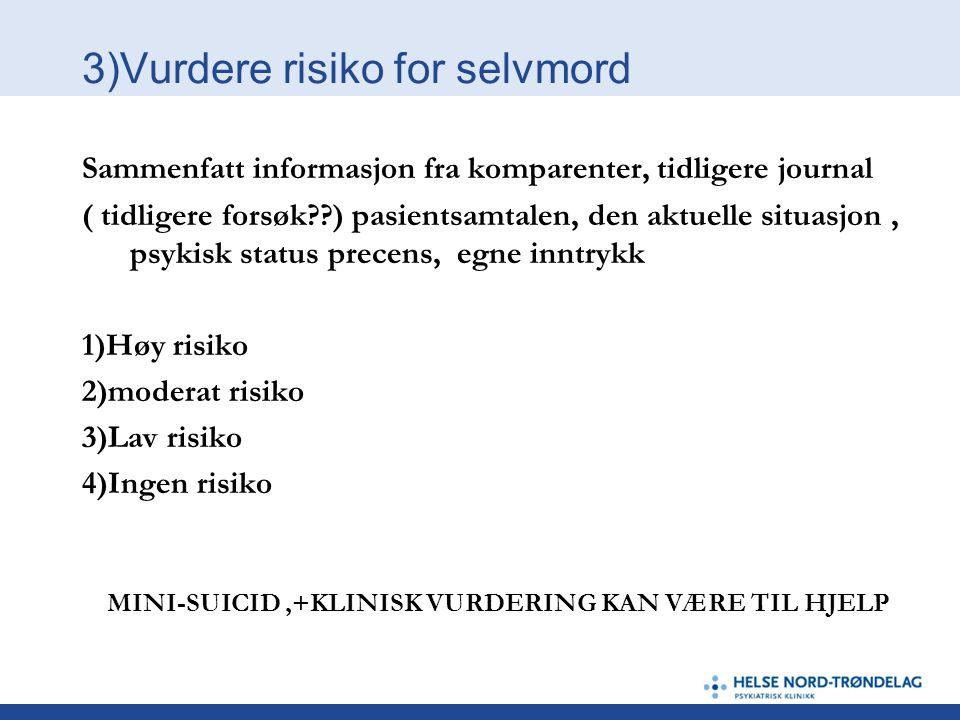 3)Vurdere risiko for selvmord Sammenfatt informasjon fra komparenter, tidligere journal ( tidligere forsøk??) pasientsamtalen, den aktuelle situasjon,
