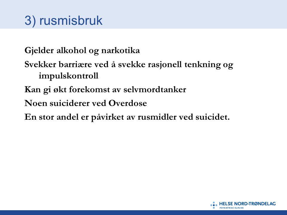 3) rusmisbruk Gjelder alkohol og narkotika Svekker barriære ved å svekke rasjonell tenkning og impulskontroll Kan gi økt forekomst av selvmordtanker N