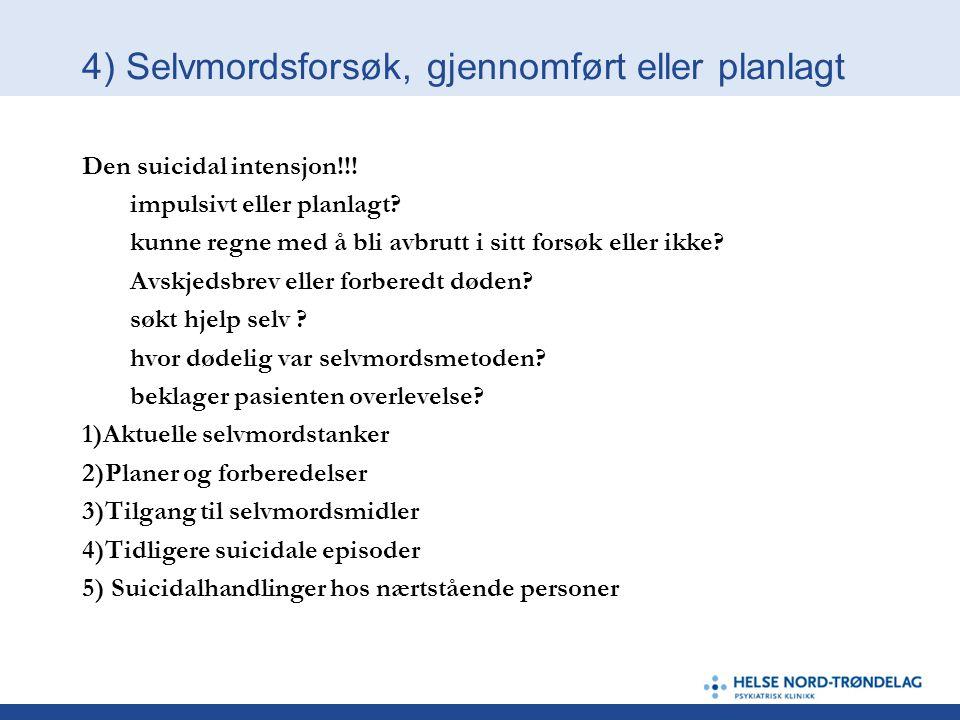 4) Selvmordsforsøk, gjennomført eller planlagt Den suicidal intensjon!!! impulsivt eller planlagt? kunne regne med å bli avbrutt i sitt forsøk eller i
