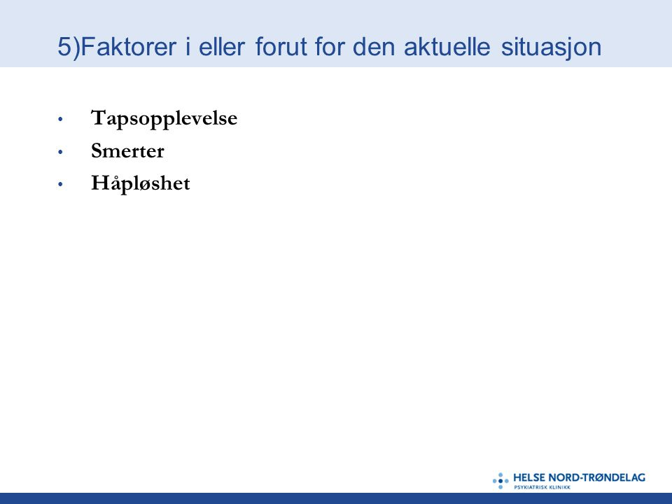 5)Faktorer i eller forut for den aktuelle situasjon • Tapsopplevelse • Smerter • Håpløshet