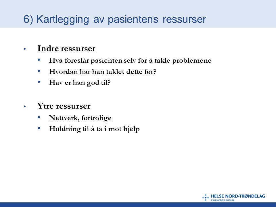 6) Kartlegging av pasientens ressurser • Indre ressurser • Hva foreslår pasienten selv for å takle problemene • Hvordan har han taklet dette før? • Ha
