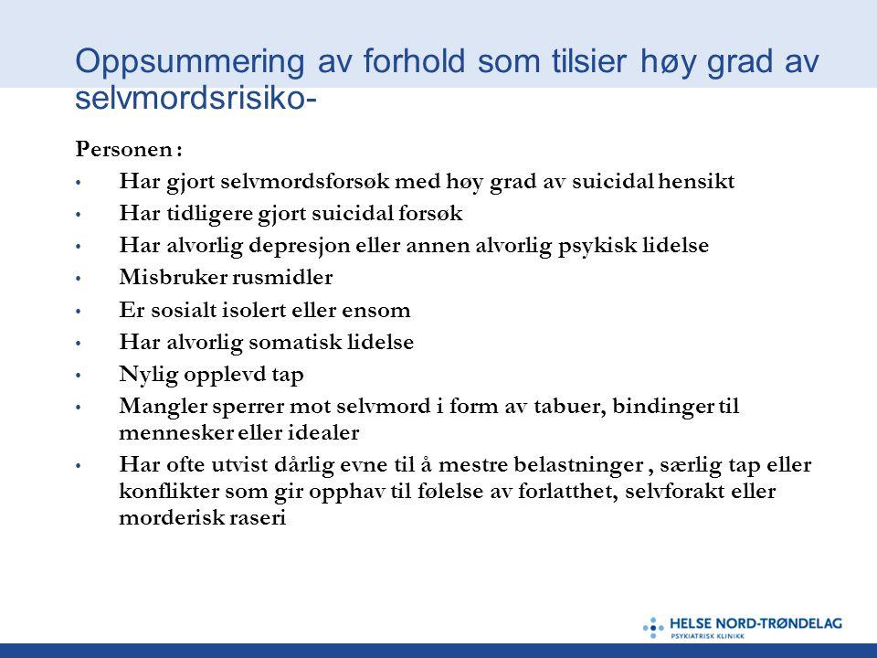 Oppsummering av forhold som tilsier høy grad av selvmordsrisiko- Personen : • Har gjort selvmordsforsøk med høy grad av suicidal hensikt • Har tidlige
