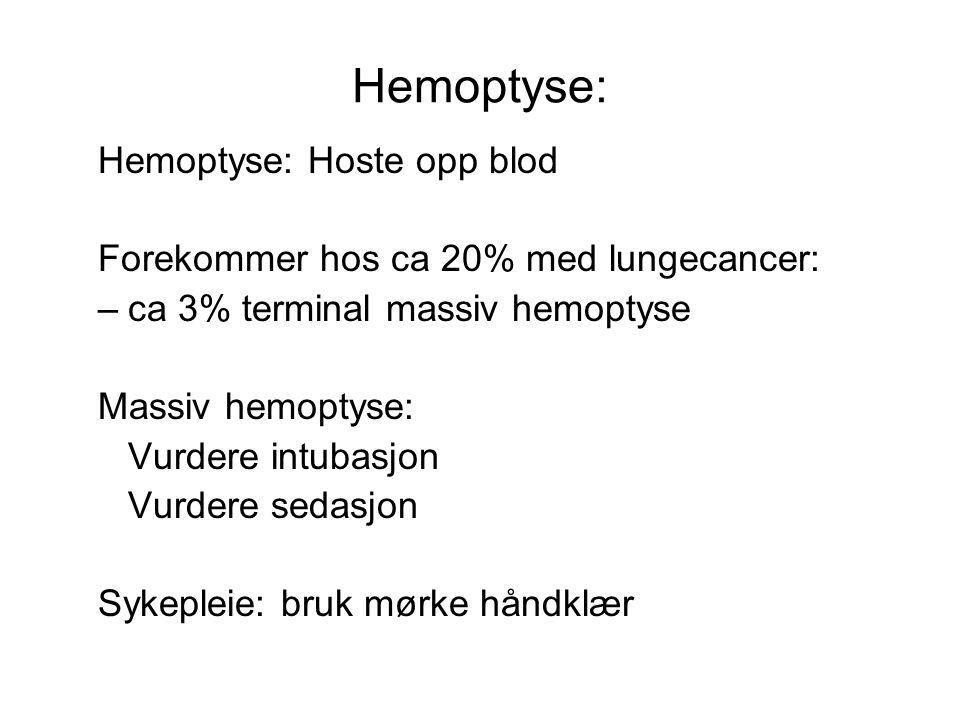 Hemoptyse: Hemoptyse: Hoste opp blod Forekommer hos ca 20% med lungecancer: –ca 3% terminal massiv hemoptyse Massiv hemoptyse: Vurdere intubasjon Vurdere sedasjon Sykepleie: bruk mørke håndklær
