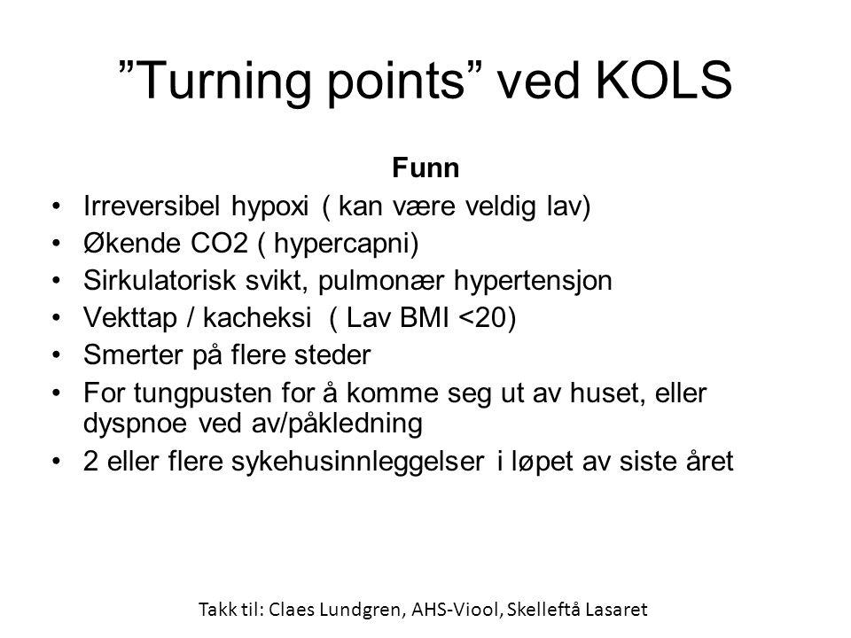 Turning points ved KOLS Funn •Irreversibel hypoxi ( kan være veldig lav) •Økende CO2 ( hypercapni) •Sirkulatorisk svikt, pulmonær hypertensjon •Vekttap / kacheksi ( Lav BMI <20) •Smerter på flere steder •For tungpusten for å komme seg ut av huset, eller dyspnoe ved av/påkledning •2 eller flere sykehusinnleggelser i løpet av siste året Takk til: Claes Lundgren, AHS-Viool, Skelleftå Lasaret