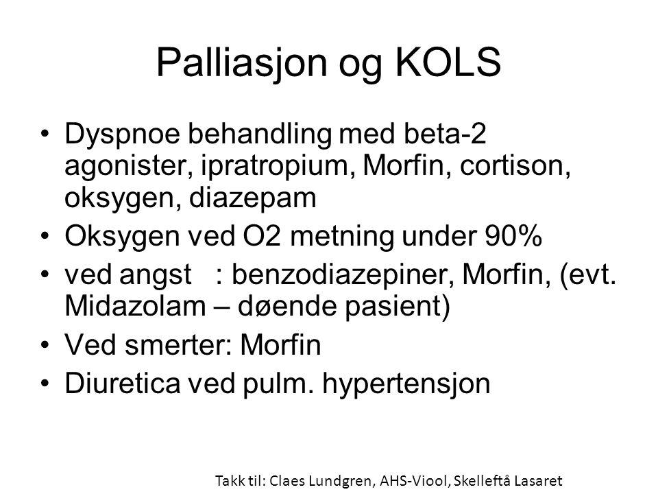 Palliasjon og KOLS •Dyspnoe behandling med beta-2 agonister, ipratropium, Morfin, cortison, oksygen, diazepam •Oksygen ved O2 metning under 90% •ved angst : benzodiazepiner, Morfin, (evt.