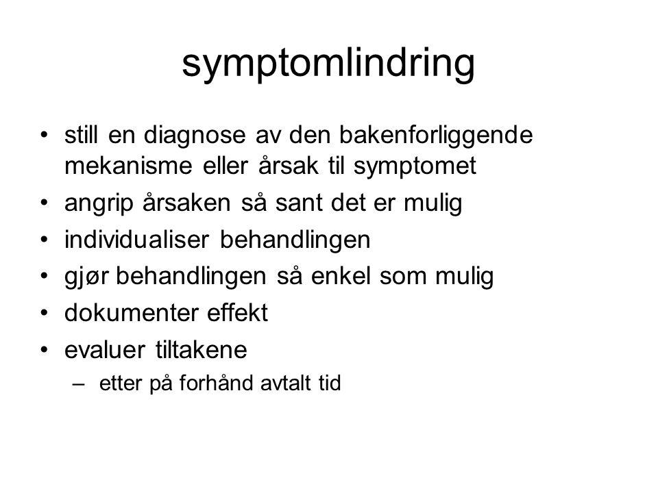 symptomlindring •still en diagnose av den bakenforliggende mekanisme eller årsak til symptomet •angrip årsaken så sant det er mulig •individualiser behandlingen •gjør behandlingen så enkel som mulig •dokumenter effekt •evaluer tiltakene – etter på forhånd avtalt tid