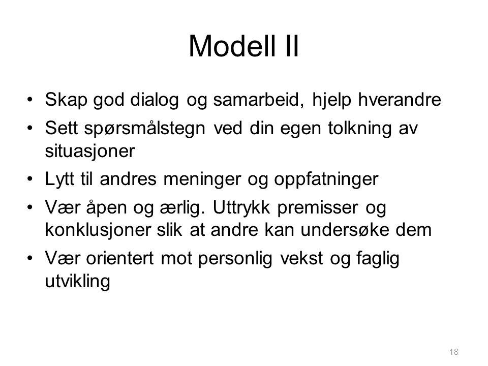 18 Modell II •Skap god dialog og samarbeid, hjelp hverandre •Sett spørsmålstegn ved din egen tolkning av situasjoner •Lytt til andres meninger og oppf