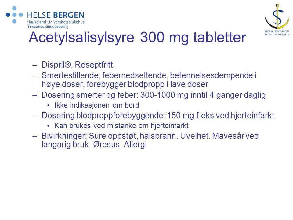 Acetylsalisylsyre 300 mg tabletter –Dispril®, Reseptfritt –Smertestillende, febernedsettende, betennelsesdempende i høye doser, forebygger blodpropp i lave doser –Dosering smerter og feber: 300-1000 mg inntil 4 ganger daglig •Ikke indikasjonen om bord –Dosering blodproppforebyggende: 150 mg f.eks ved hjerteinfarkt •Kan brukes ved mistanke om hjerteinfarkt –Bivirkninger: Sure oppstøt, halsbrann.