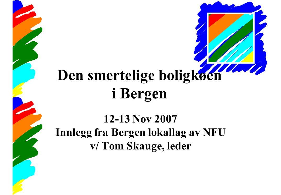 Den smertelige boligkøen i Bergen 12-13 Nov 2007 Innlegg fra Bergen lokallag av NFU v/ Tom Skauge, leder