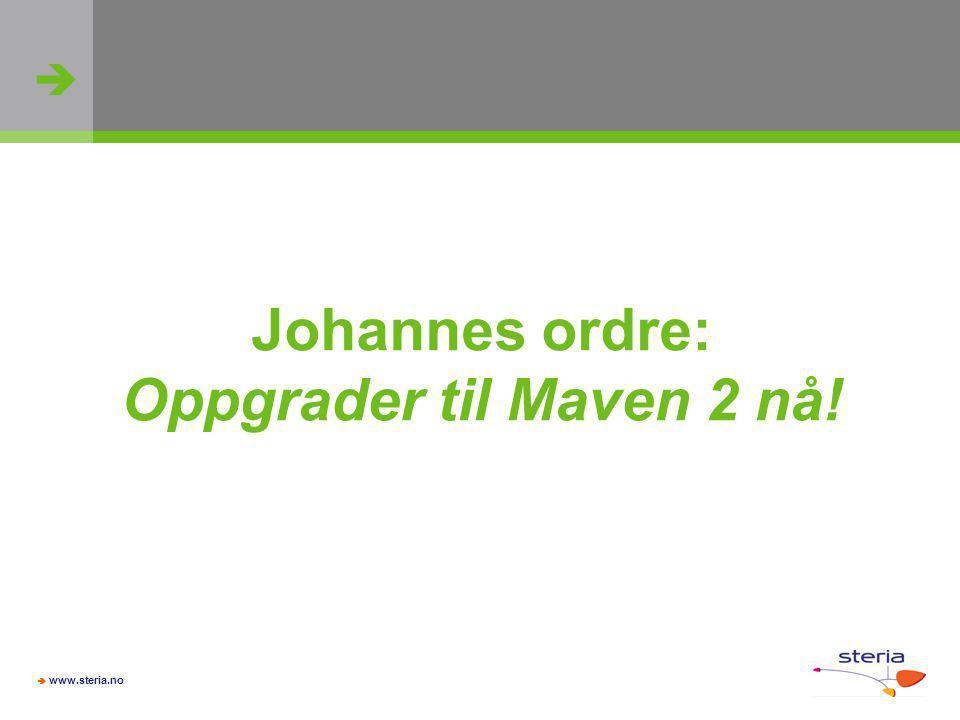   www.steria.no Johannes ordre: Oppgrader til Maven 2 nå!
