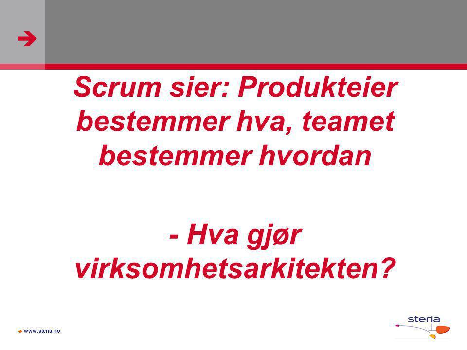   www.steria.no Scrum sier: Produkteier bestemmer hva, teamet bestemmer hvordan - Hva gjør virksomhetsarkitekten?