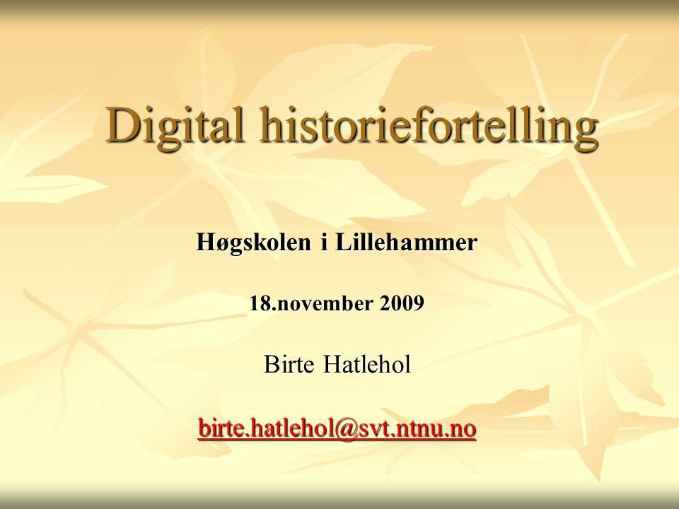 Digital historiefortelling Høgskolen i Lillehammer 18.november 2009 Birte Hatlehol birte.hatlehol@svt.ntnu.no