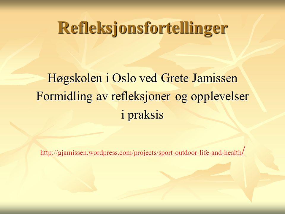 Refleksjonsfortellinger Høgskolen i Oslo ved Grete Jamissen Formidling av refleksjoner og opplevelser i praksis http://gjamissen.wordpress.com/projects/sport-outdoor-life-and-health / http://gjamissen.wordpress.com/projects/sport-outdoor-life-and-health /