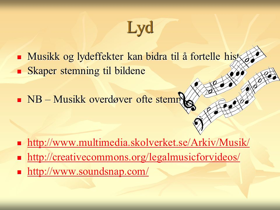 Lyd  Musikk og lydeffekter kan bidra til å fortelle historien  Skaper stemning til bildene  NB – Musikk overdøver ofte stemmen  http://www.multimedia.skolverket.se/Arkiv/Musik/ http://www.multimedia.skolverket.se/Arkiv/Musik/  http://creativecommons.org/legalmusicforvideos/ http://creativecommons.org/legalmusicforvideos/  http://www.soundsnap.com/ http://www.soundsnap.com/