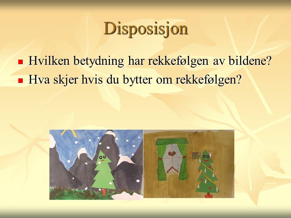 Disposisjon  Hvilken betydning har rekkefølgen av bildene?  Hva skjer hvis du bytter om rekkefølgen?