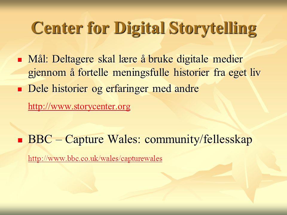 Center for Digital Storytelling  Mål: Deltagere skal lære å bruke digitale medier gjennom å fortelle meningsfulle historier fra eget liv  Dele historier og erfaringer med andre http://www.storycenter.org http://www.storycenter.org http://www.storycenter.org  BBC – Capture Wales: community/fellesskap http://www.bbc.co.uk/wales/capturewales