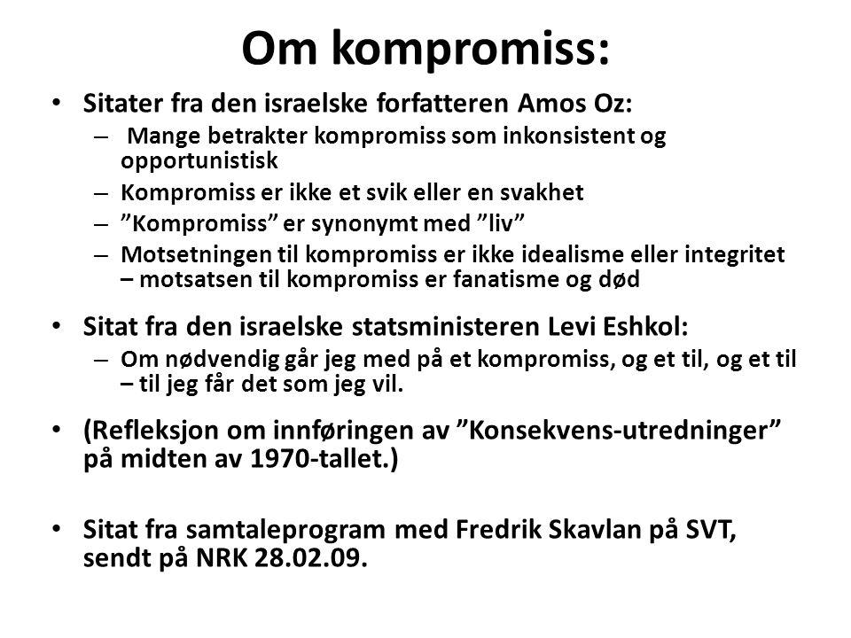 Om kompromiss: • Sitater fra den israelske forfatteren Amos Oz: – Mange betrakter kompromiss som inkonsistent og opportunistisk – Kompromiss er ikke et svik eller en svakhet – Kompromiss er synonymt med liv – Motsetningen til kompromiss er ikke idealisme eller integritet – motsatsen til kompromiss er fanatisme og død • Sitat fra den israelske statsministeren Levi Eshkol: – Om nødvendig går jeg med på et kompromiss, og et til, og et til – til jeg får det som jeg vil.