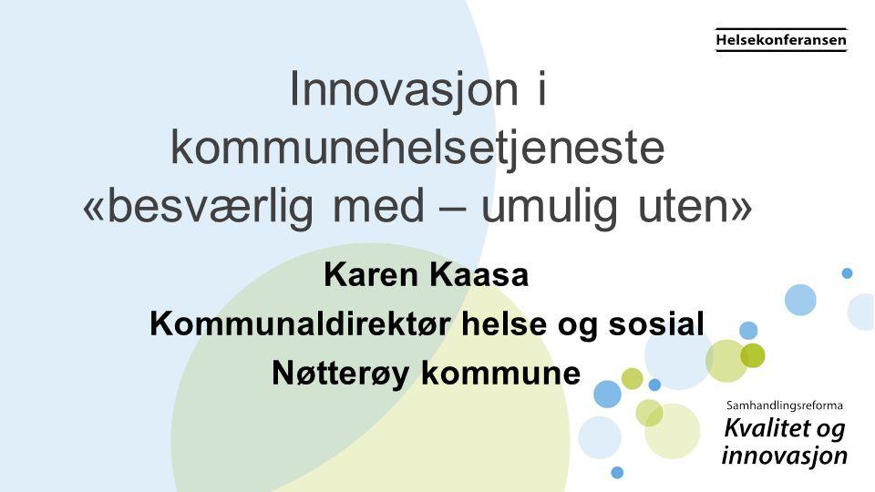 Innovasjon i kommunehelsetjeneste «besværlig med – umulig uten» Karen Kaasa Kommunaldirektør helse og sosial Nøtterøy kommune