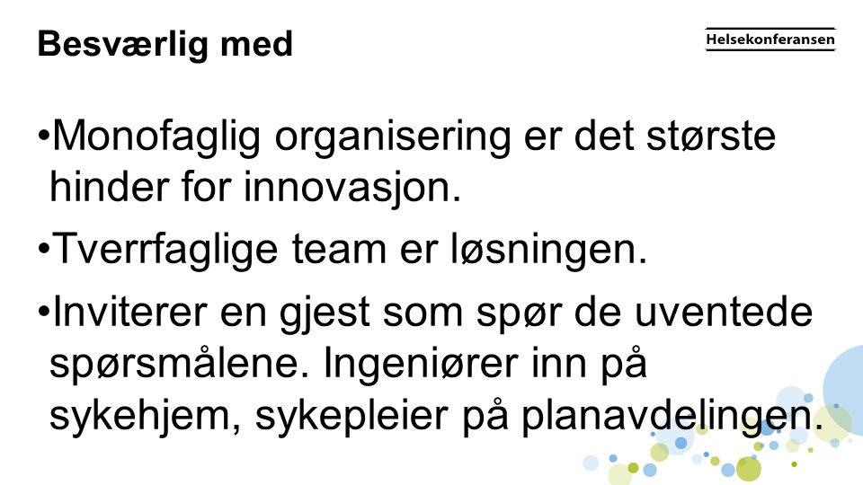 Besværlig med •Monofaglig organisering er det største hinder for innovasjon. •Tverrfaglige team er løsningen. •Inviterer en gjest som spør de uventede