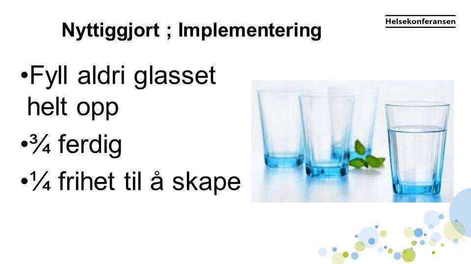 Nyttiggjort ; Implementering •Fyll aldri glasset helt opp •¾ ferdig •¼ frihet til å skape