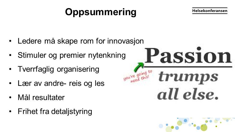 Oppsummering •Ledere må skape rom for innovasjon •Stimuler og premier nytenkning •Tverrfaglig organisering •Lær av andre- reis og les •Mål resultater