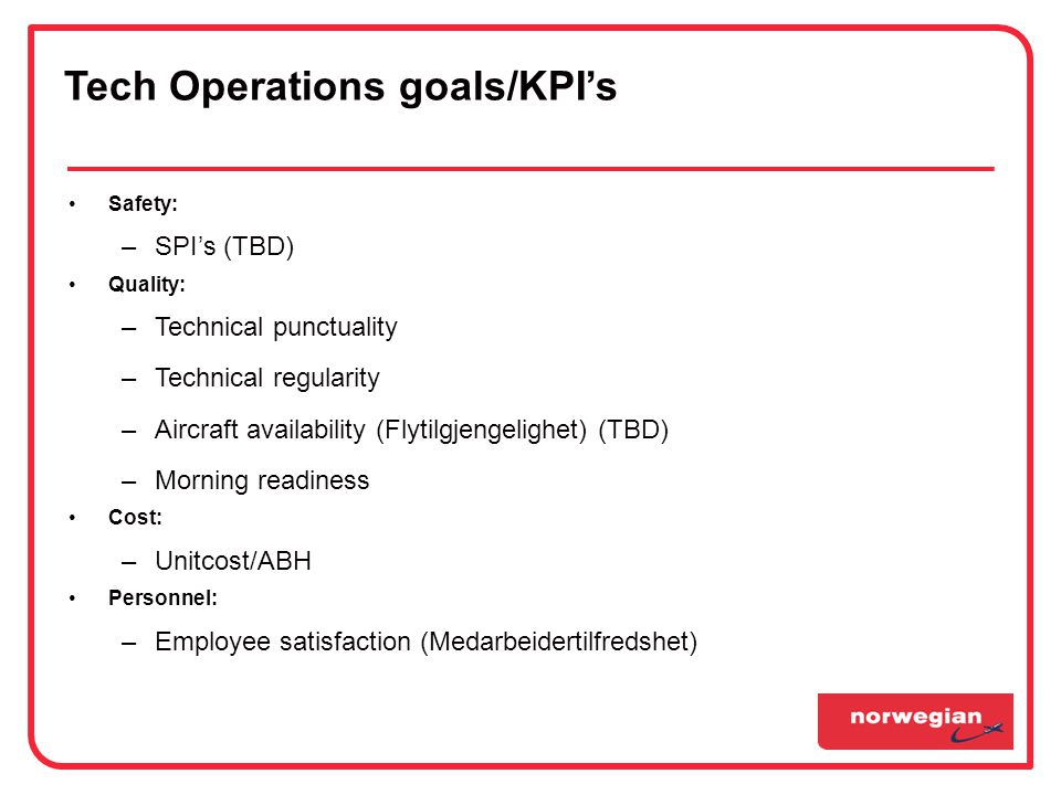 •Safety: –SPI's (TBD) •Quality: –Technical punctuality –Technical regularity –Aircraft availability (Flytilgjengelighet) (TBD) –Morning readiness •Cost: –Unitcost/ABH •Personnel: –Employee satisfaction (Medarbeidertilfredshet) Tech Operations goals/KPI's