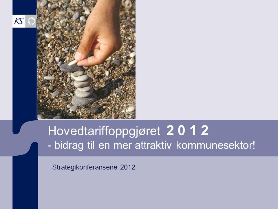 Hovedtariffoppgjøret 2 0 1 2 - bidrag til en mer attraktiv kommunesektor! Strategikonferansene 2012