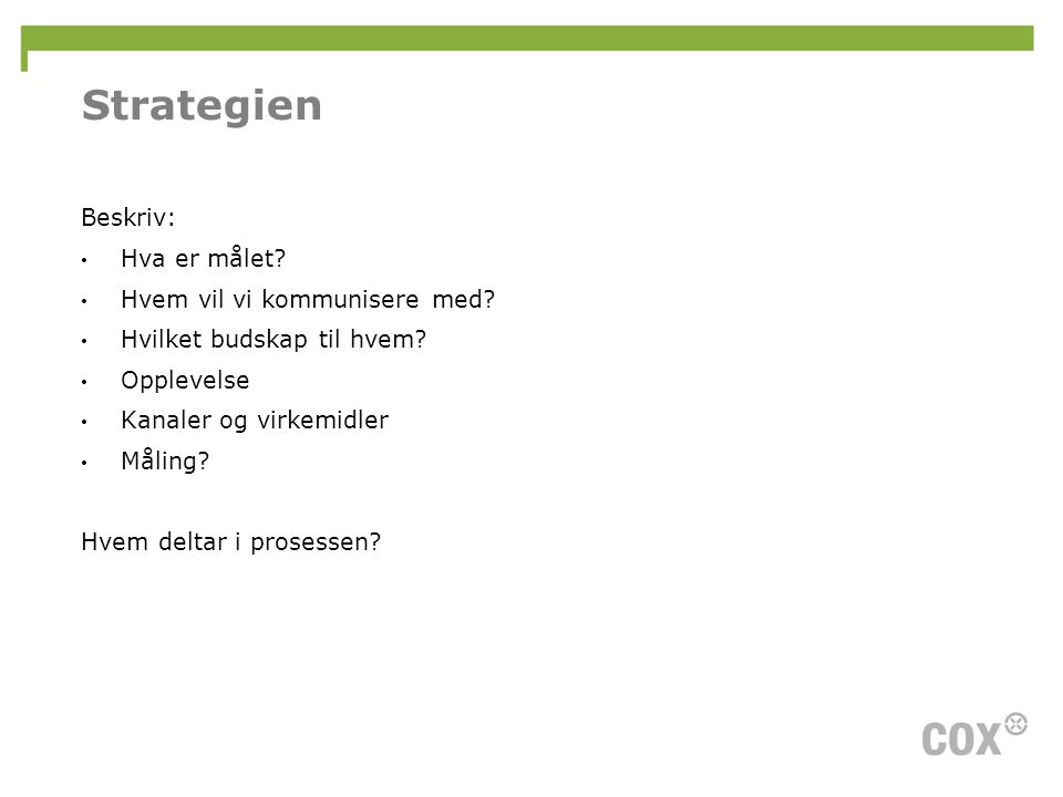 Strategien Beskriv: • Hva er målet? • Hvem vil vi kommunisere med? • Hvilket budskap til hvem? • Opplevelse • Kanaler og virkemidler • Måling? Hvem de