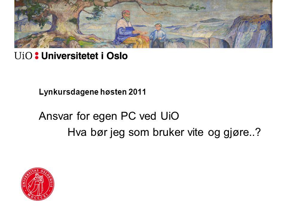 Lynkursdagene høsten 2011 Ansvar for egen PC ved UiO Hva bør jeg som bruker vite og gjøre..?