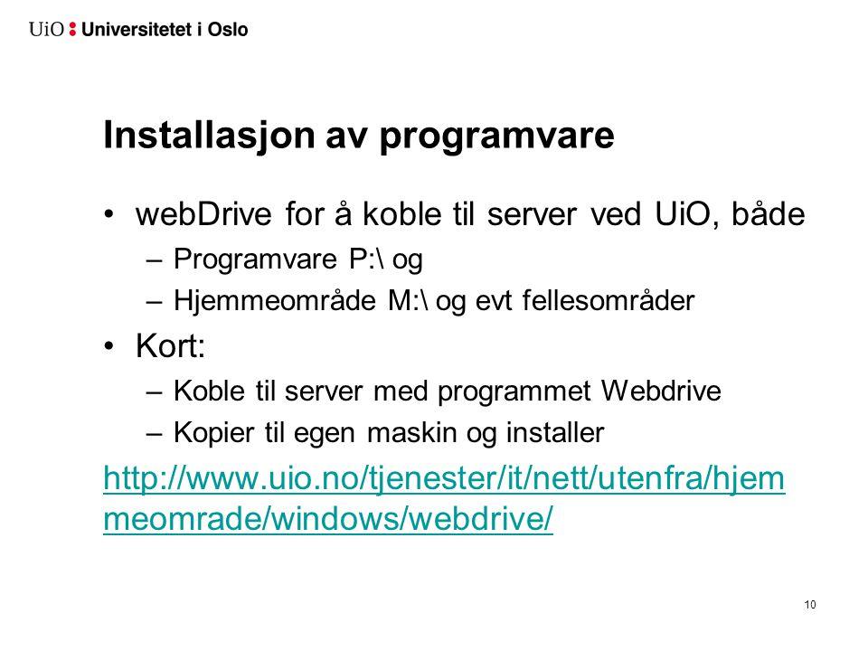 Installasjon av programvare •webDrive for å koble til server ved UiO, både –Programvare P:\ og –Hjemmeområde M:\ og evt fellesområder •Kort: –Koble til server med programmet Webdrive –Kopier til egen maskin og installer http://www.uio.no/tjenester/it/nett/utenfra/hjem meomrade/windows/webdrive/ 10