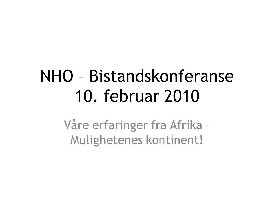 NHO – Bistandskonferanse 10. februar 2010 Våre erfaringer fra Afrika – Mulighetenes kontinent!