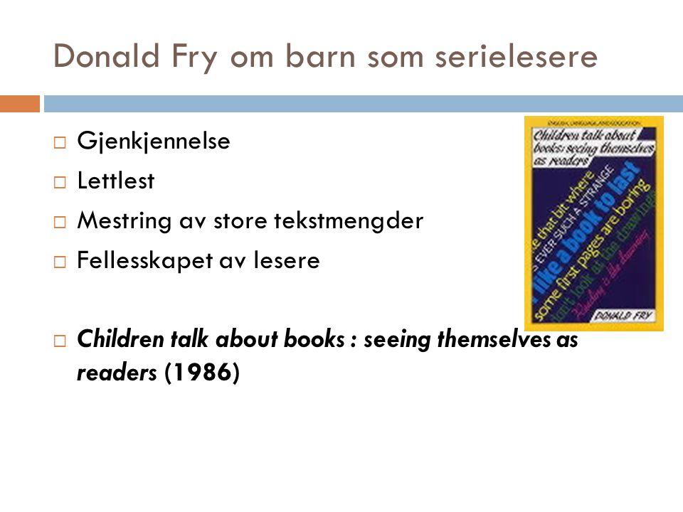Donald Fry om barn som serielesere  Gjenkjennelse  Lettlest  Mestring av store tekstmengder  Fellesskapet av lesere  Children talk about books : seeing themselves as readers (1986)