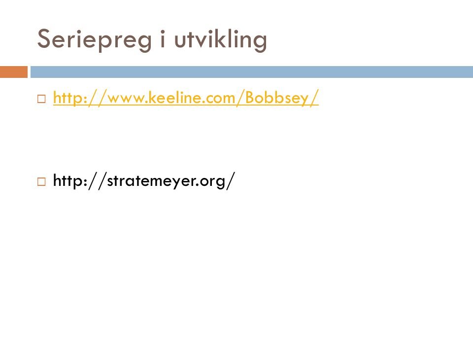Seriepreg i utvikling  http://www.keeline.com/Bobbsey/ http://www.keeline.com/Bobbsey/  http://stratemeyer.org/