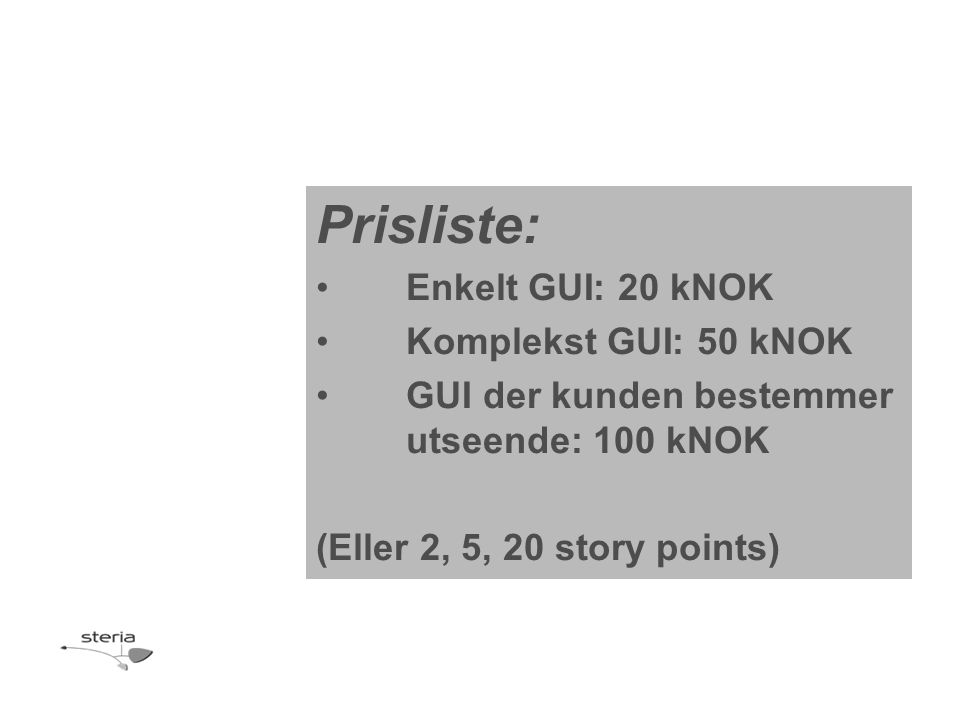 Prisliste: •Enkelt GUI: 20 kNOK •Komplekst GUI: 50 kNOK •GUI der kunden bestemmer utseende: 100 kNOK (Eller 2, 5, 20 story points)