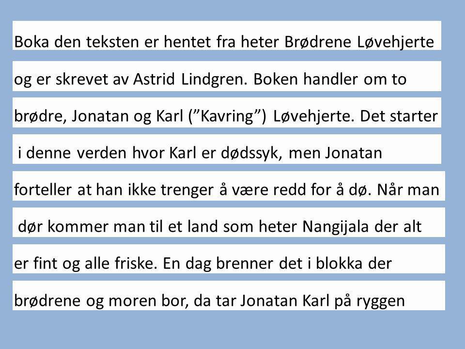 """Boka den teksten er hentet fra heter Brødrene Løvehjerte og er skrevet av Astrid Lindgren. Boken handler om to brødre, Jonatan og Karl (""""Kavring"""") Løv"""