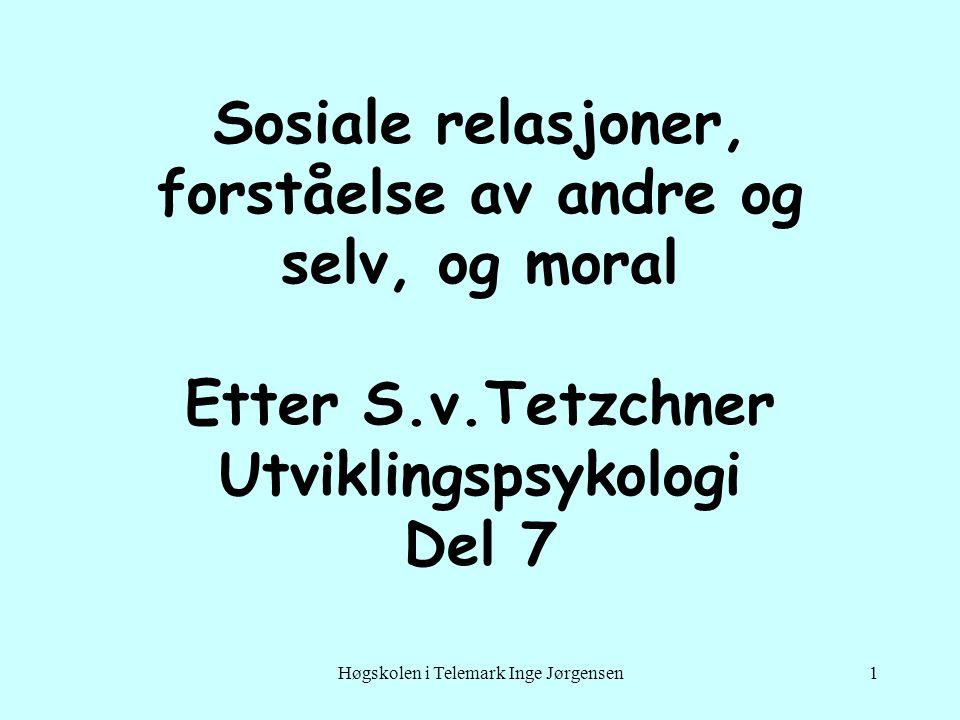 Høgskolen i Telemark Inge Jørgensen1 Sosiale relasjoner, forståelse av andre og selv, og moral Etter S.v.Tetzchner Utviklingspsykologi Del 7
