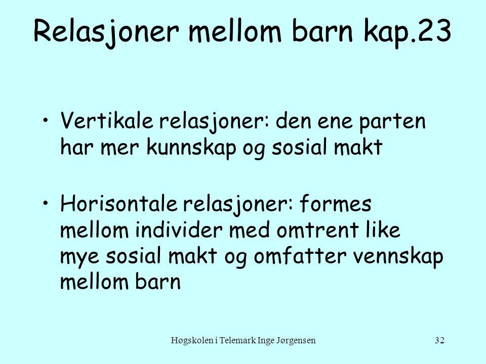 Høgskolen i Telemark Inge Jørgensen32 Relasjoner mellom barn kap.23 •Vertikale relasjoner: den ene parten har mer kunnskap og sosial makt •Horisontale