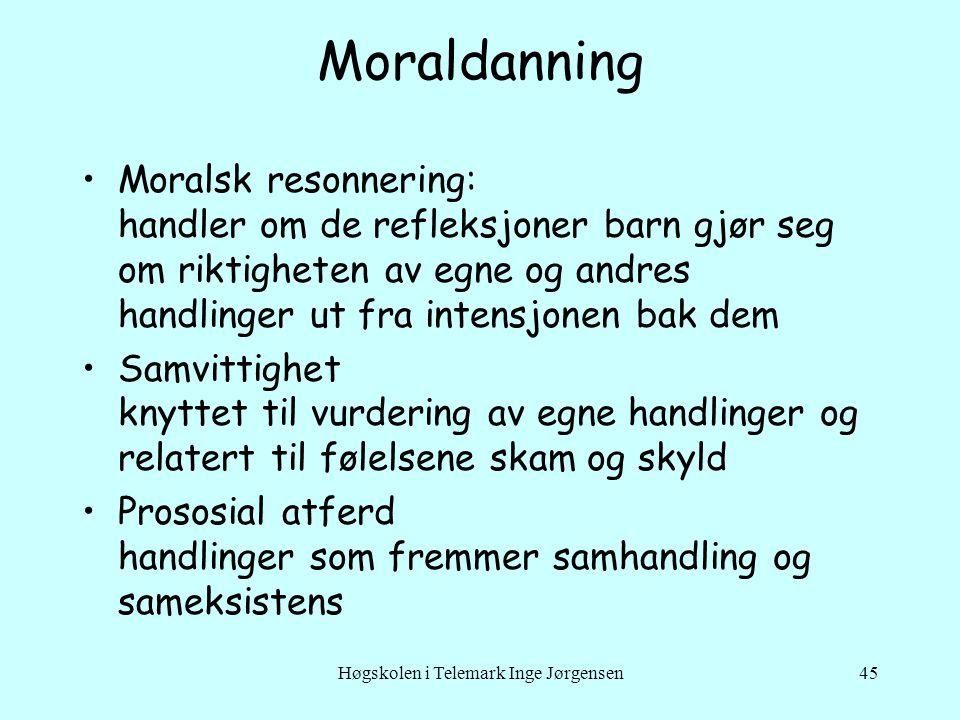 Høgskolen i Telemark Inge Jørgensen45 Moraldanning •Moralsk resonnering: handler om de refleksjoner barn gjør seg om riktigheten av egne og andres han