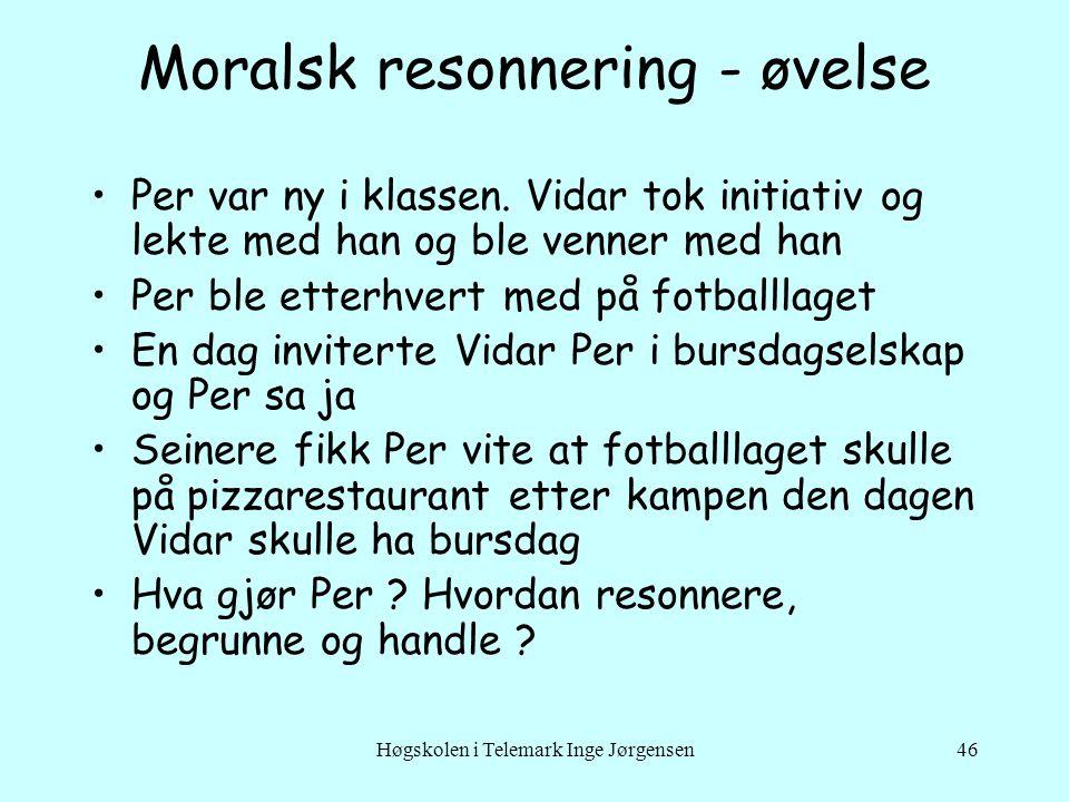 Høgskolen i Telemark Inge Jørgensen46 Moralsk resonnering - øvelse •Per var ny i klassen. Vidar tok initiativ og lekte med han og ble venner med han •