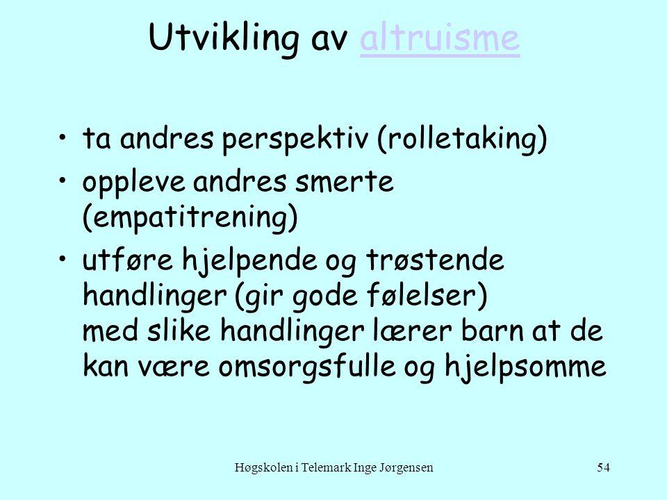 Høgskolen i Telemark Inge Jørgensen54 Utvikling av altruismealtruisme •ta andres perspektiv (rolletaking) •oppleve andres smerte (empatitrening) •utfø