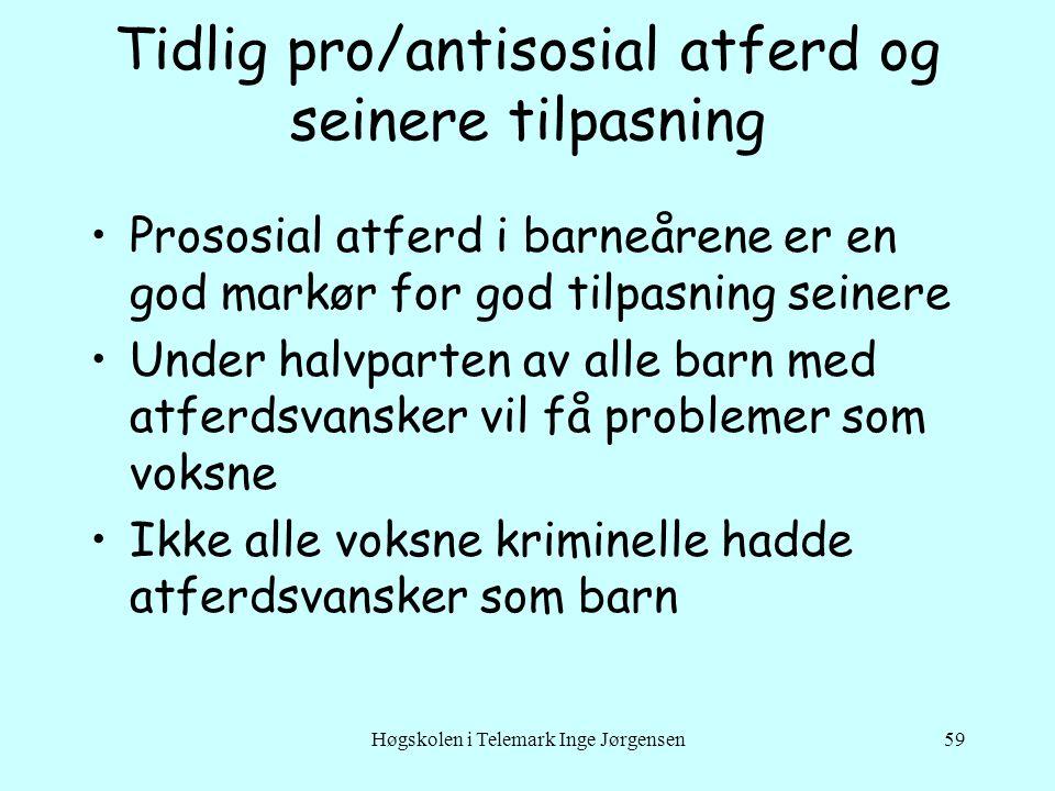 Høgskolen i Telemark Inge Jørgensen59 Tidlig pro/antisosial atferd og seinere tilpasning •Prososial atferd i barneårene er en god markør for god tilpa