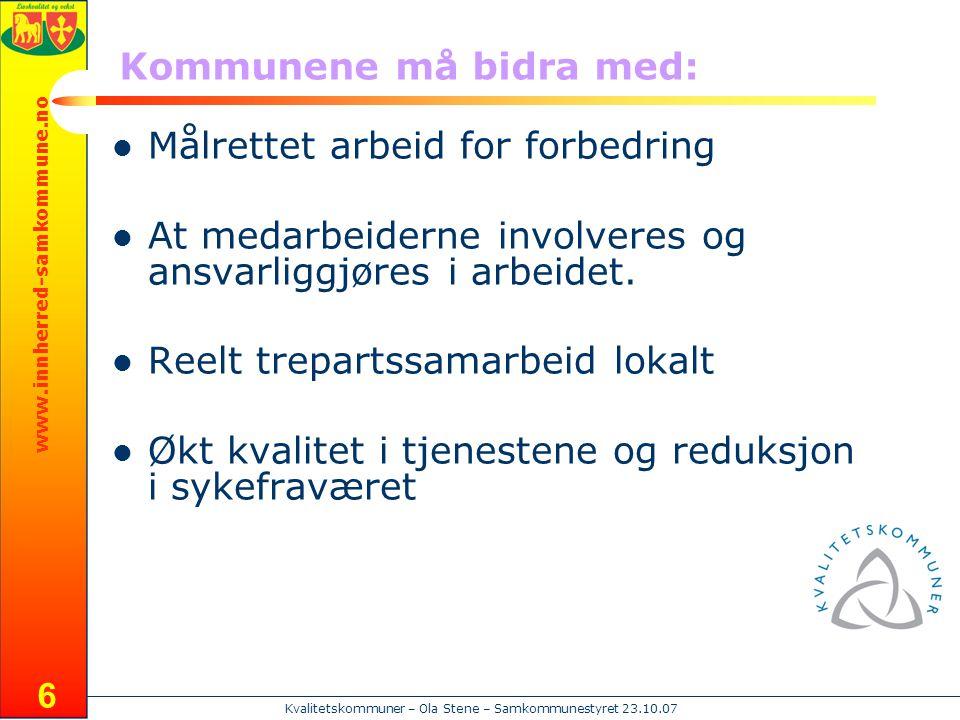 www.innherred-samkommune.no Kvalitetskommuner – Ola Stene – Samkommunestyret 23.10.07 6 Kommunene må bidra med:  Målrettet arbeid for forbedring  At
