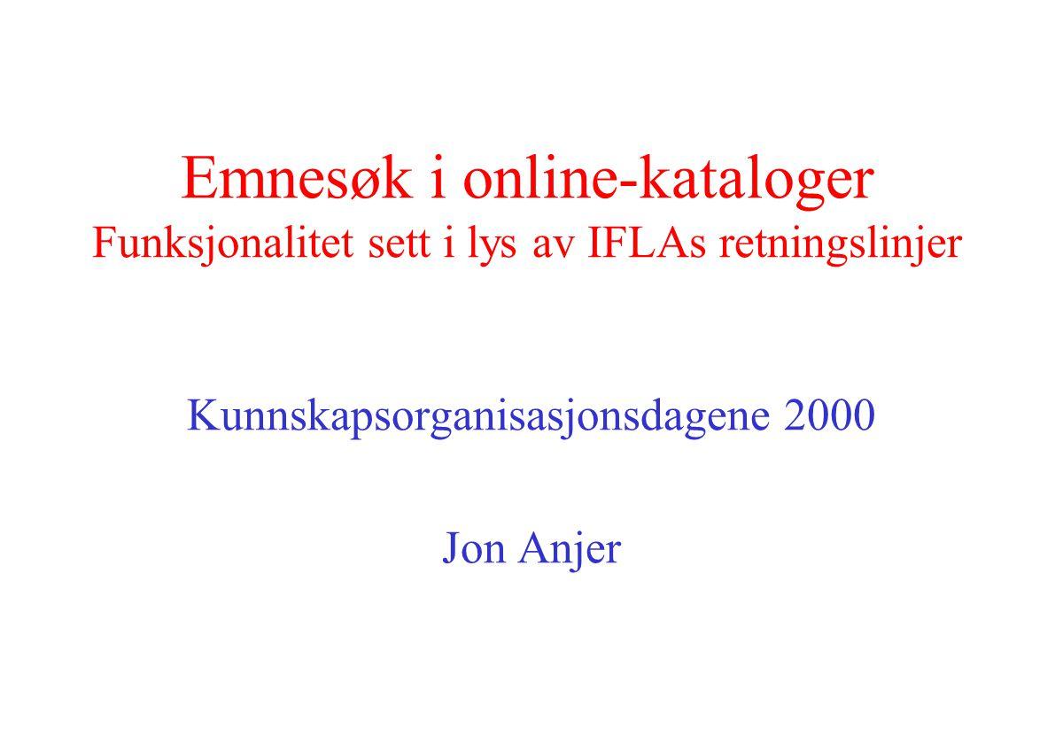 Emnesøk i online-kataloger Funksjonalitet sett i lys av IFLAs retningslinjer Kunnskapsorganisasjonsdagene 2000 Jon Anjer