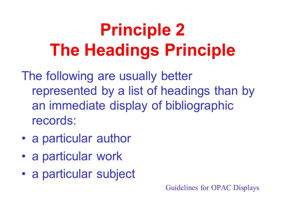 Principle 2 The Headings Principle The following are usually better represented by a list of headings than by an immediate display of bibliographic records: •a particular author •a particular work •a particular subject Guidelines for OPAC Displays
