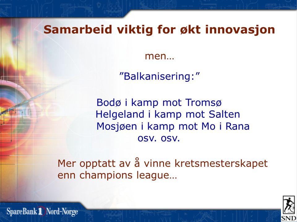 Samarbeid viktig for økt innovasjon men… Balkanisering: Bodø i kamp mot Tromsø Helgeland i kamp mot Salten Mosjøen i kamp mot Mo i Rana osv.