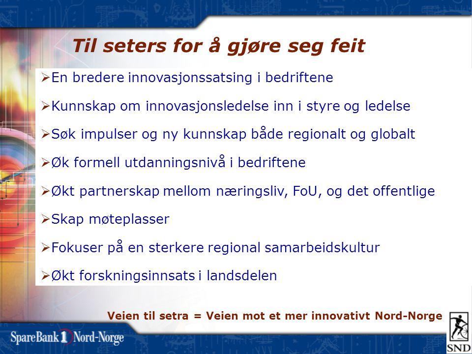 Til seters for å gjøre seg feit  En bredere innovasjonssatsing i bedriftene  Kunnskap om innovasjonsledelse inn i styre og ledelse  Søk impulser og ny kunnskap både regionalt og globalt  Øk formell utdanningsnivå i bedriftene  Økt partnerskap mellom næringsliv, FoU, og det offentlige  Skap møteplasser  Fokuser på en sterkere regional samarbeidskultur  Økt forskningsinnsats i landsdelen Veien til setra = Veien mot et mer innovativt Nord-Norge