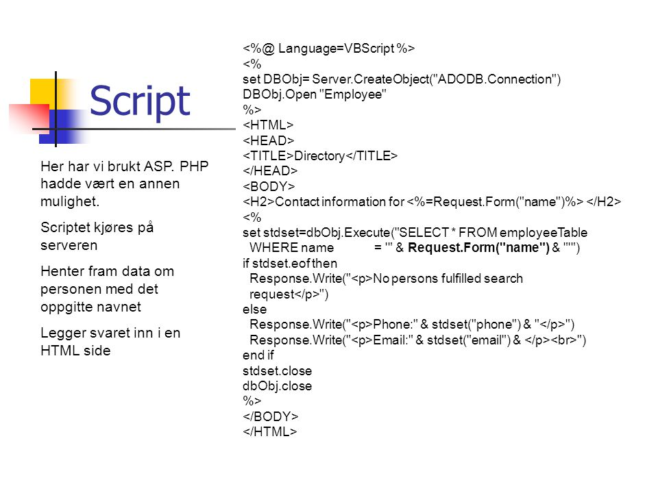Script <% set DBObj= Server.CreateObject( ADODB.Connection ) DBObj.Open Employee %> Directory Contact information for <% set stdset=dbObj.Execute( SELECT * FROM employeeTable WHERE name = & Request.Form( name ) & ) if stdset.eof then Response.Write( No persons fulfilled search request ) else Response.Write( Phone: & stdset( phone ) & ) Response.Write( Email: & stdset( email ) & ) end if stdset.close dbObj.close %> Her har vi brukt ASP.