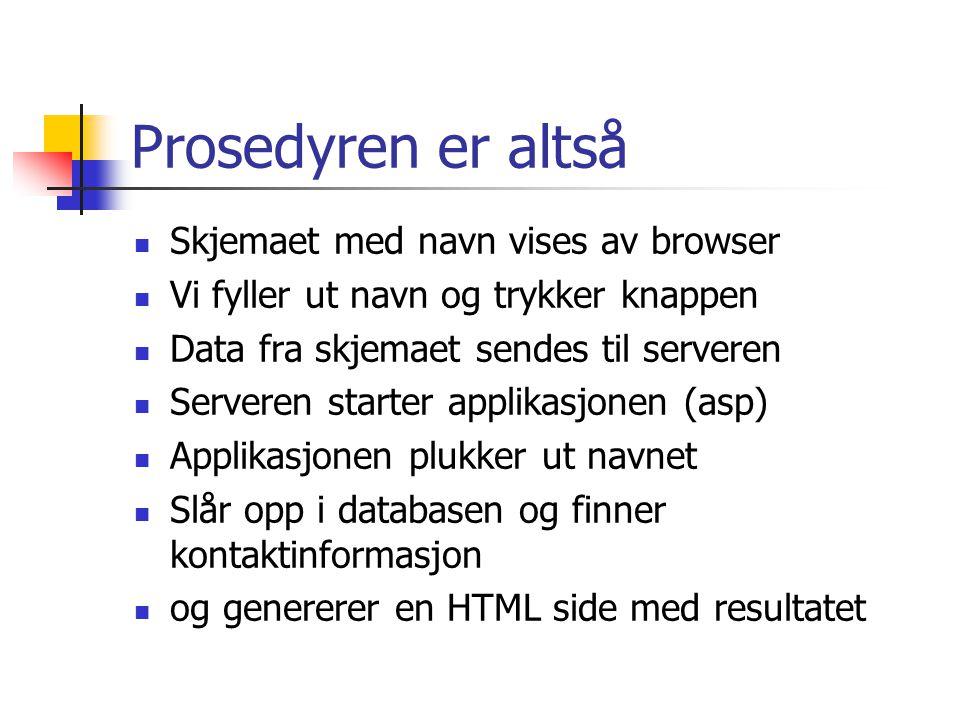 Prosedyren er altså  Skjemaet med navn vises av browser  Vi fyller ut navn og trykker knappen  Data fra skjemaet sendes til serveren  Serveren starter applikasjonen (asp)  Applikasjonen plukker ut navnet  Slår opp i databasen og finner kontaktinformasjon  og genererer en HTML side med resultatet